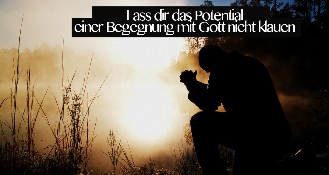 Lass dir das Potential einer Begegnung mit Gott nicht klauen